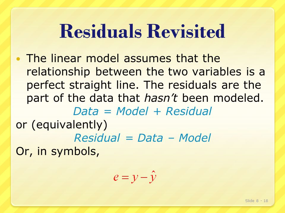Residuals Revisited The linear model assumes that the relationship between the two variables is a perfect straight line.