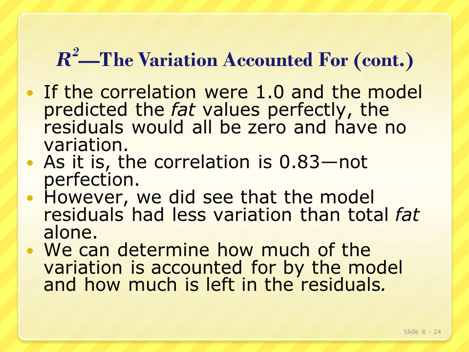R 2 —The Variation Accounted For (cont.) If the correlation were 1.0 and the model predicted the fat values perfectly, the residuals would all be zero and have no variation.