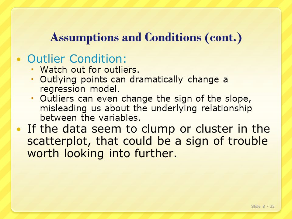 Assumptions and Conditions (cont.) Outlier Condition:  Watch out for outliers.