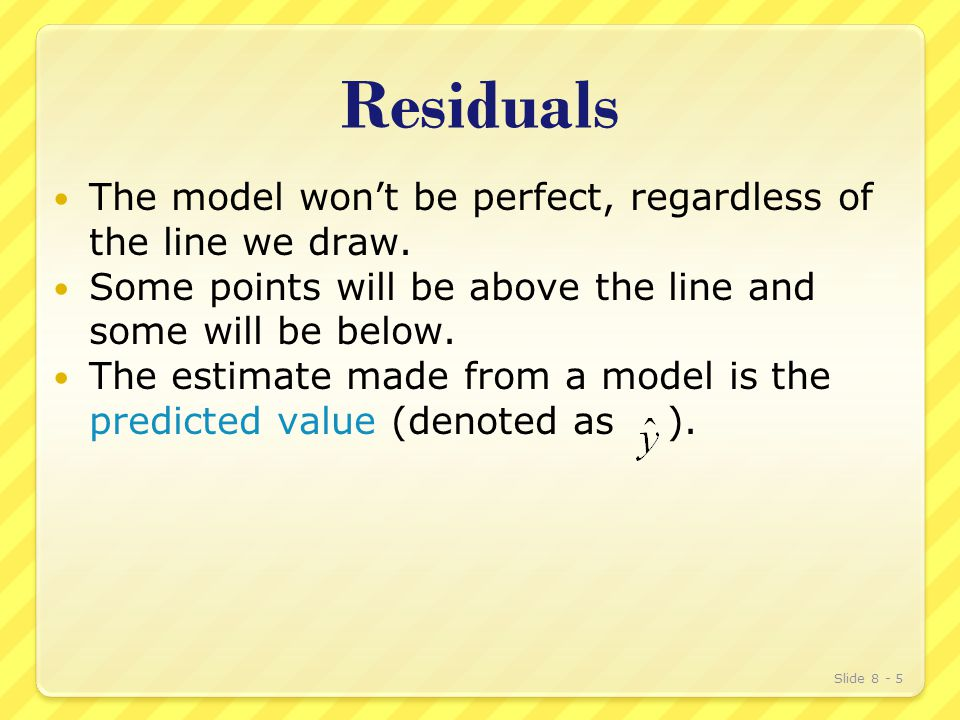 Residuals The model won't be perfect, regardless of the line we draw.