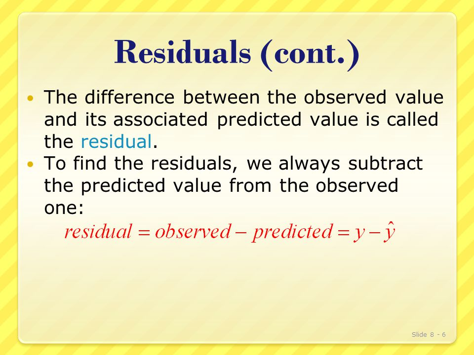 Residuals (cont.) The difference between the observed value and its associated predicted value is called the residual.