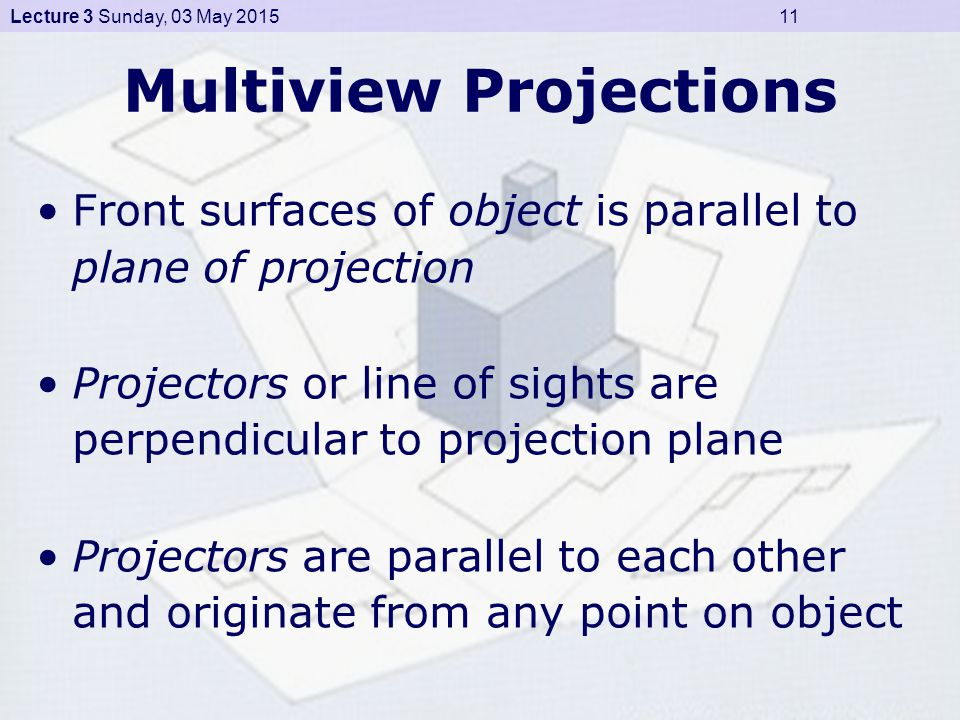 Lecture 3 Sunday, 03 May 2015 11 Multiview Projections Front surfaces of object is parallel to plane of projection Projectors or line of sights are perpendicular to projection plane Projectors are parallel to each other and originate from any point on object
