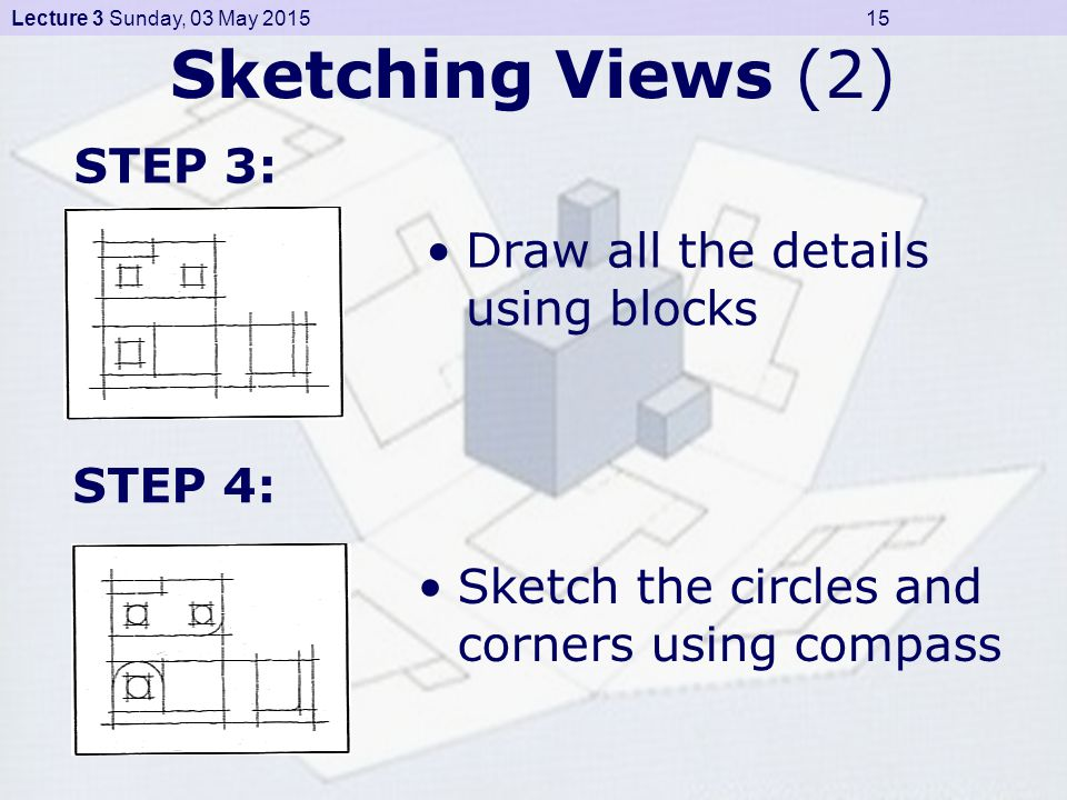 Lecture 3 Sunday, 03 May 2015 15 Sketching Views (2) Draw all the details using blocks STEP 3: Sketch the circles and corners using compass STEP 4: