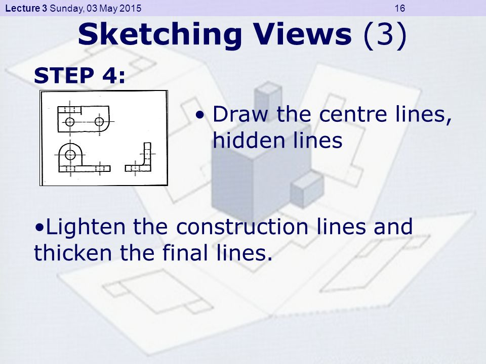 Lecture 3 Sunday, 03 May 2015 16 Sketching Views (3) Draw the centre lines, hidden lines STEP 4: Lighten the construction lines and thicken the final lines.