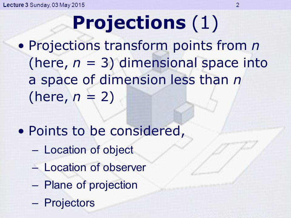 Lecture 3 Sunday, 03 May 2015 3 Projections (2) Projections Parallel/ Cylindrical Oblique Cabinet Cavalier Other Orthographic Multi-view First-angleFourth-angleThird-angleSecond-angle Axonometric Isometric (30°) Di-metricTrimetric Perspective/ Conical One-PointTwo-PointThree-Point