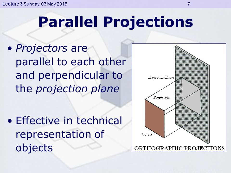 Lecture 3 Sunday, 03 May 2015 7 Parallel Projections Projectors are parallel to each other and perpendicular to the projection plane Effective in technical representation of objects