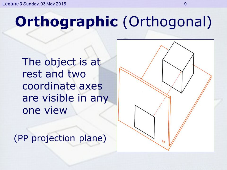 Lecture 3 Sunday, 03 May 2015 9 Orthographic (Orthogonal) The object is at rest and two coordinate axes are visible in any one view (PP projection plane)