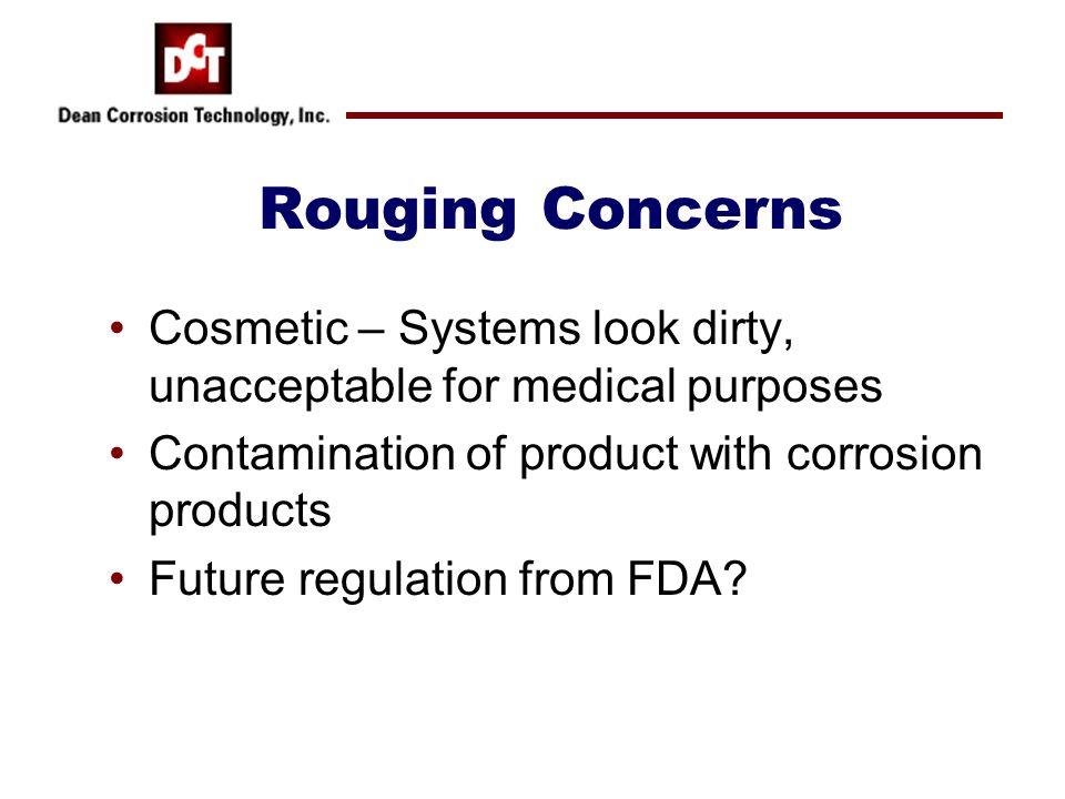 Rouging Concerns Cosmetic – Systems look dirty, unacceptable for medical purposes Contamination of product with corrosion products Future regulation f