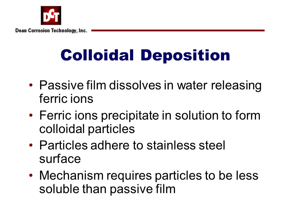 Colloidal Deposition Passive film dissolves in water releasing ferric ions Ferric ions precipitate in solution to form colloidal particles Particles a