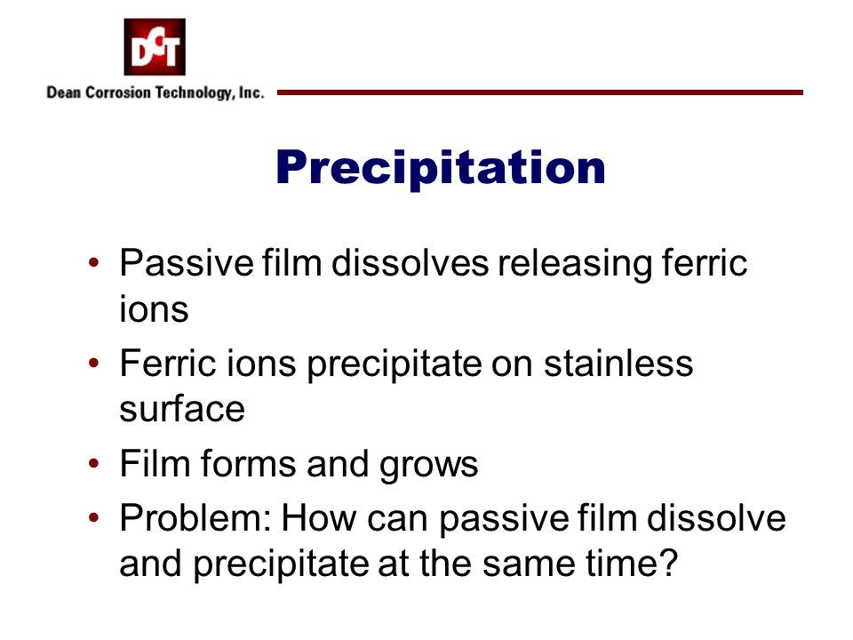 Precipitation Passive film dissolves releasing ferric ions Ferric ions precipitate on stainless surface Film forms and grows Problem: How can passive