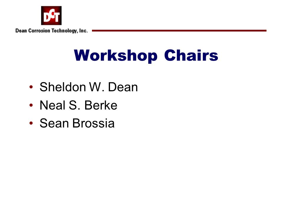 Workshop Chairs Sheldon W. Dean Neal S. Berke Sean Brossia