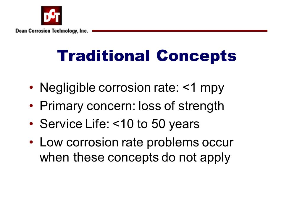 Traditional Concepts Negligible corrosion rate: <1 mpy Primary concern: loss of strength Service Life: <10 to 50 years Low corrosion rate problems occ