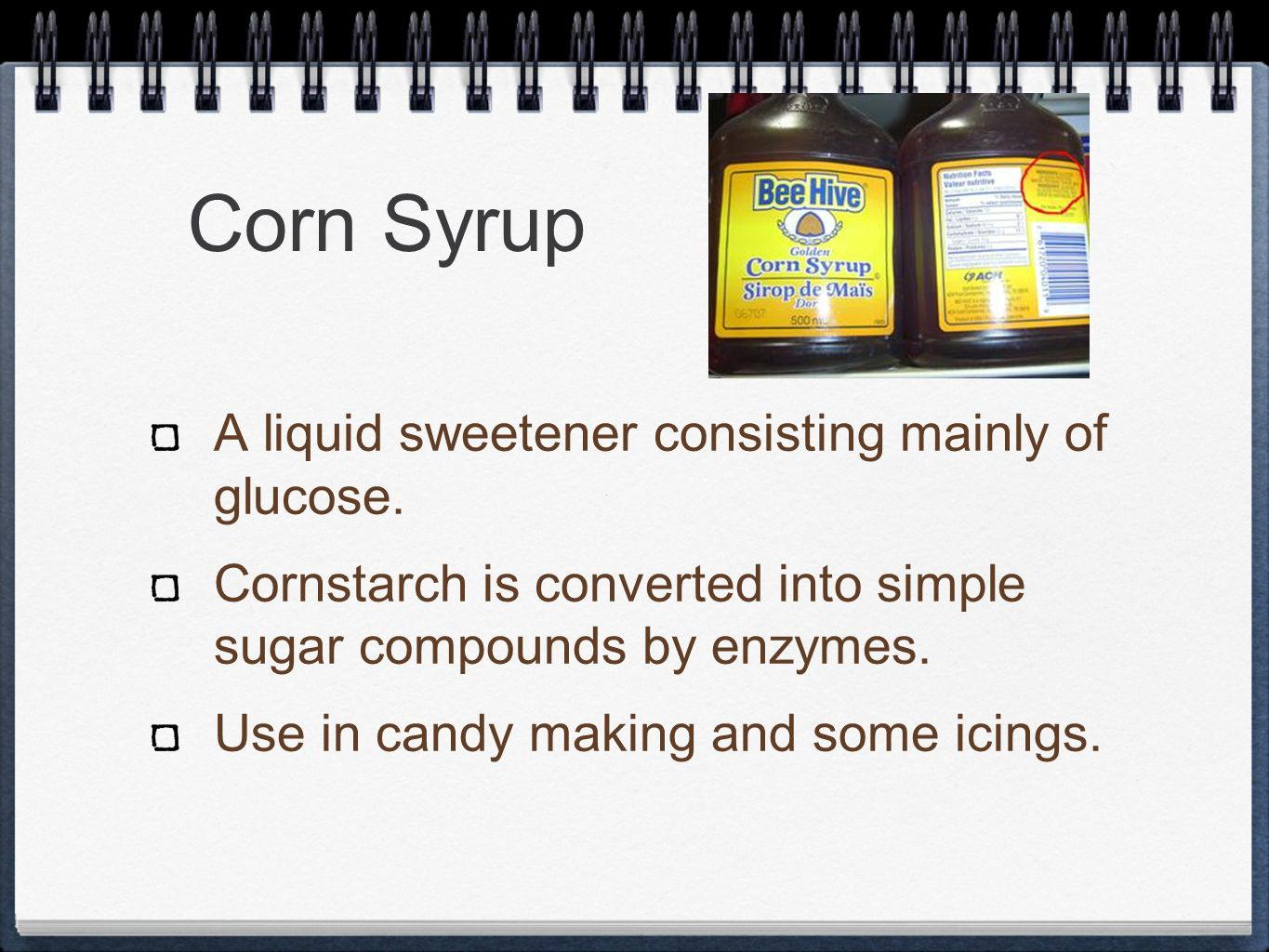 Corn Syrup A liquid sweetener consisting mainly of glucose.