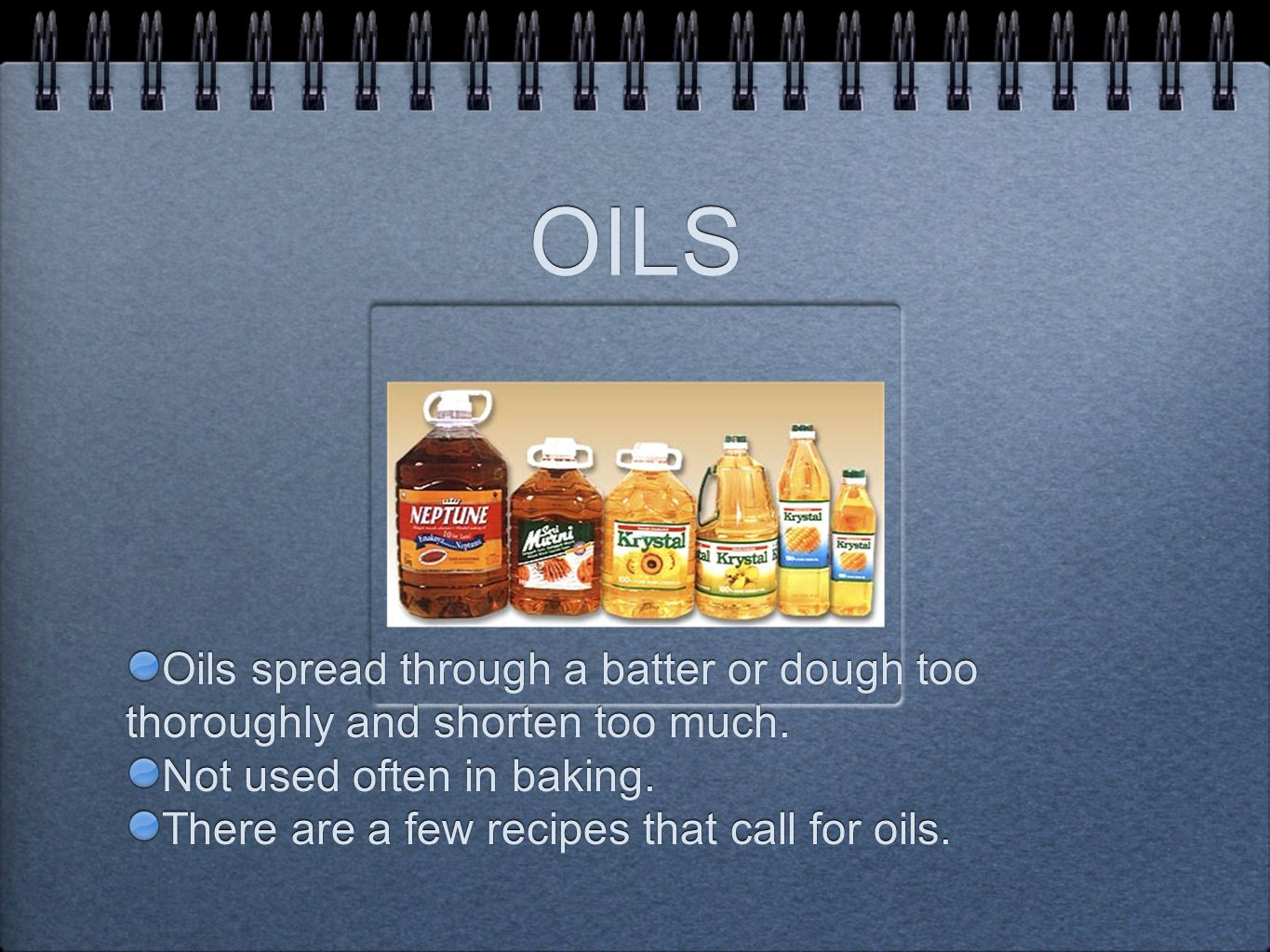 OILS Oils spread through a batter or dough too thoroughly and shorten too much.