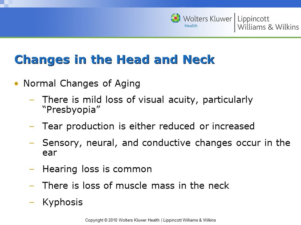 Copyright © 2010 Wolters Kluwer Health | Lippincott Williams & Wilkins Changes in the Head and Neck Normal Changes of Aging –There is mild loss of visual acuity, particularly Presbyopia –Tear production is either reduced or increased –Sensory, neural, and conductive changes occur in the ear –Hearing loss is common –There is loss of muscle mass in the neck –Kyphosis