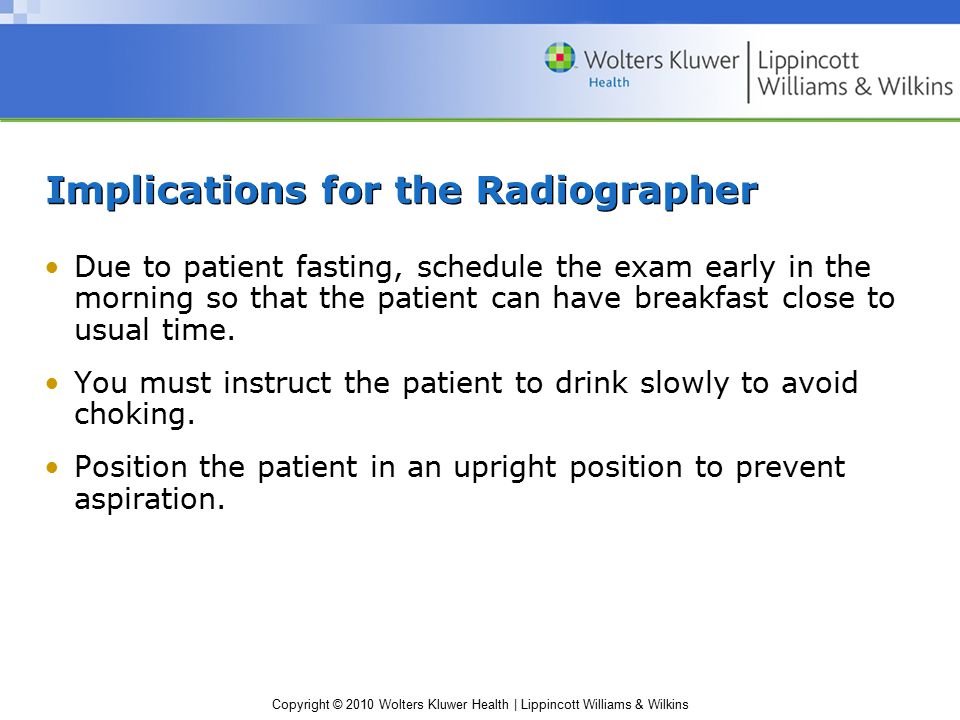 Copyright © 2010 Wolters Kluwer Health | Lippincott Williams & Wilkins Implications for the Radiographer Due to patient fasting, schedule the exam early in the morning so that the patient can have breakfast close to usual time.