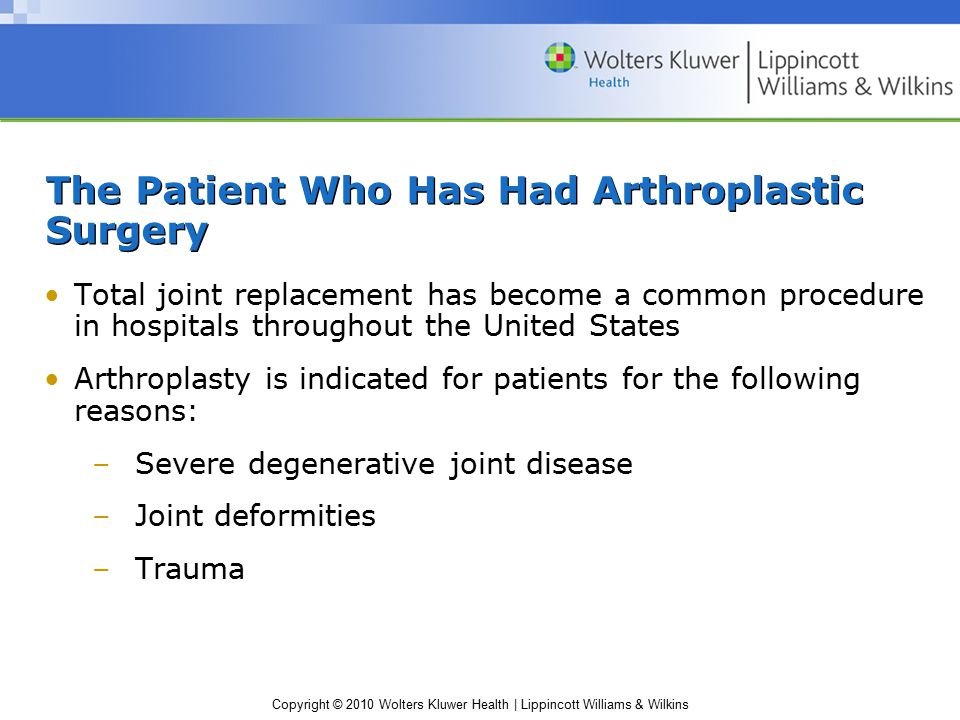 Copyright © 2010 Wolters Kluwer Health | Lippincott Williams & Wilkins The Patient Who Has Had Arthroplastic Surgery Total joint replacement has become a common procedure in hospitals throughout the United States Arthroplasty is indicated for patients for the following reasons: –Severe degenerative joint disease –Joint deformities –Trauma