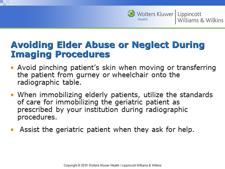 Copyright © 2010 Wolters Kluwer Health | Lippincott Williams & Wilkins Avoiding Elder Abuse or Neglect During Imaging Procedures Avoid pinching patient's skin when moving or transferring the patient from gurney or wheelchair onto the radiographic table.