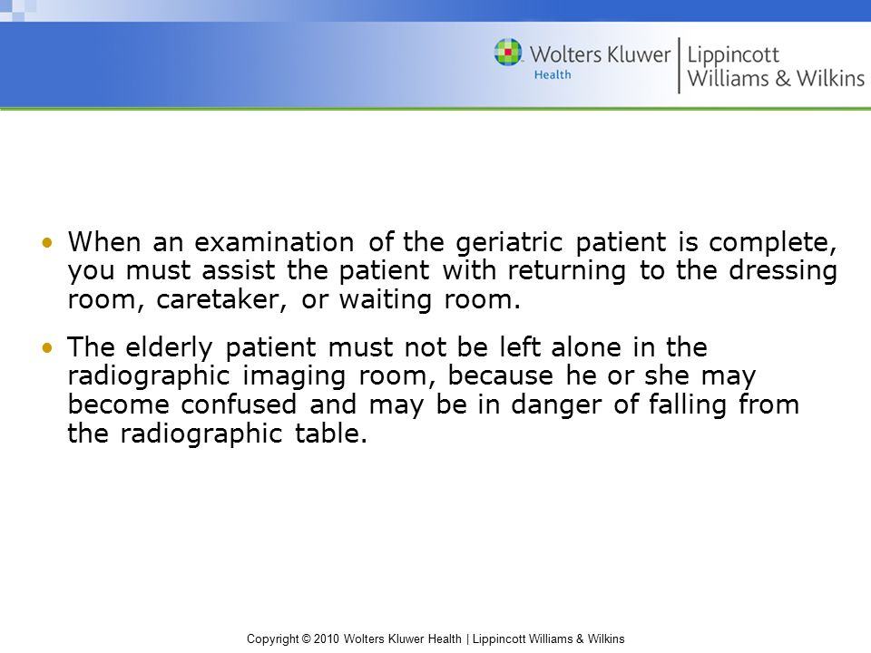 Copyright © 2010 Wolters Kluwer Health | Lippincott Williams & Wilkins When an examination of the geriatric patient is complete, you must assist the patient with returning to the dressing room, caretaker, or waiting room.