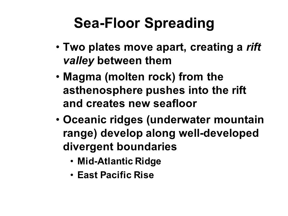 Sea-Floor Spreading Two plates move apart, creating a rift valley between them Magma (molten rock) from the asthenosphere pushes into the rift and cre