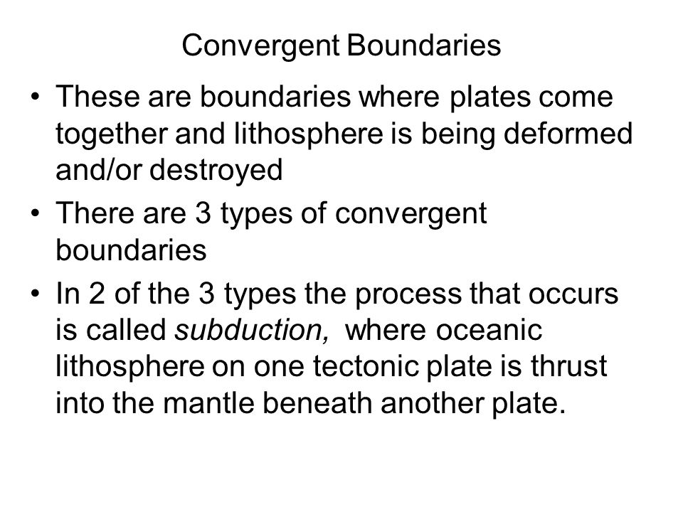 Convergent Boundaries These are boundaries where plates come together and lithosphere is being deformed and/or destroyed There are 3 types of converge