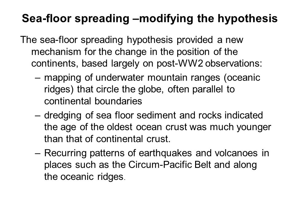 Sea-floor spreading –modifying the hypothesis The sea-floor spreading hypothesis provided a new mechanism for the change in the position of the contin