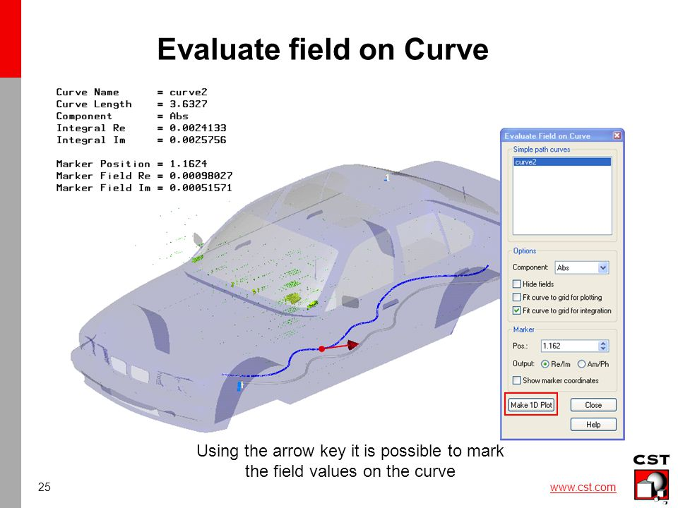 25 www.cst.com Evaluate field on Curve Using the arrow key it is possible to mark the field values on the curve