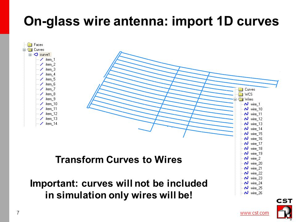 7 www.cst.com On-glass wire antenna: import 1D curves Transform Curves to Wires Important: curves will not be included in simulation only wires will be!