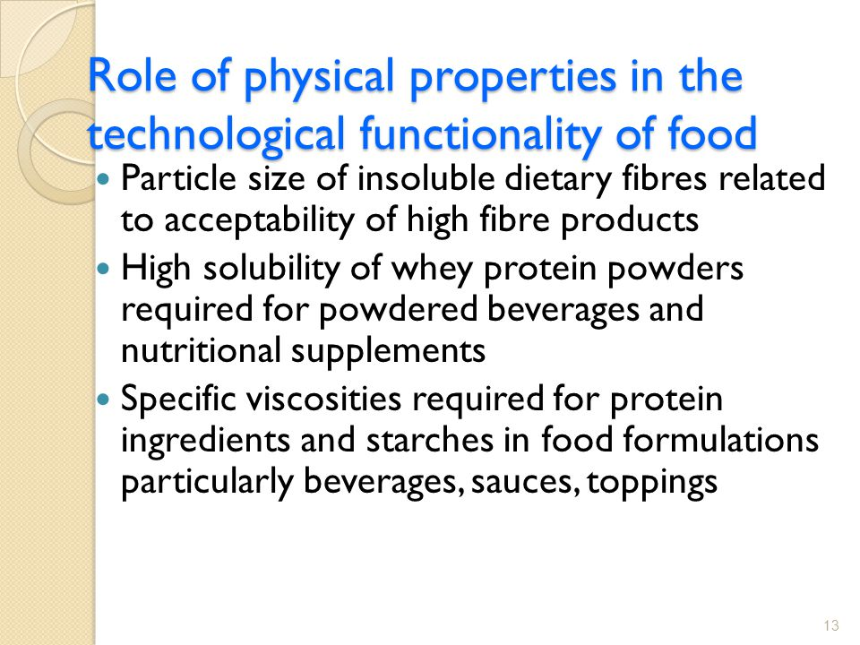 Role of physical properties in the technological functionality of food Particle size of insoluble dietary fibres related to acceptability of high fibre products High solubility of whey protein powders required for powdered beverages and nutritional supplements Specific viscosities required for protein ingredients and starches in food formulations particularly beverages, sauces, toppings 13