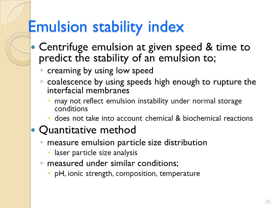 Emulsion stability index Centrifuge emulsion at given speed & time to predict the stability of an emulsion to; ◦ creaming by using low speed ◦ coalescence by using speeds high enough to rupture the interfacial membranes  may not reflect emulsion instability under normal storage conditions  does not take into account chemical & biochemical reactions Quantitative method ◦ measure emulsion particle size distribution  laser particle size analysis ◦ measured under similar conditions;  pH, ionic strength, composition, temperature 26