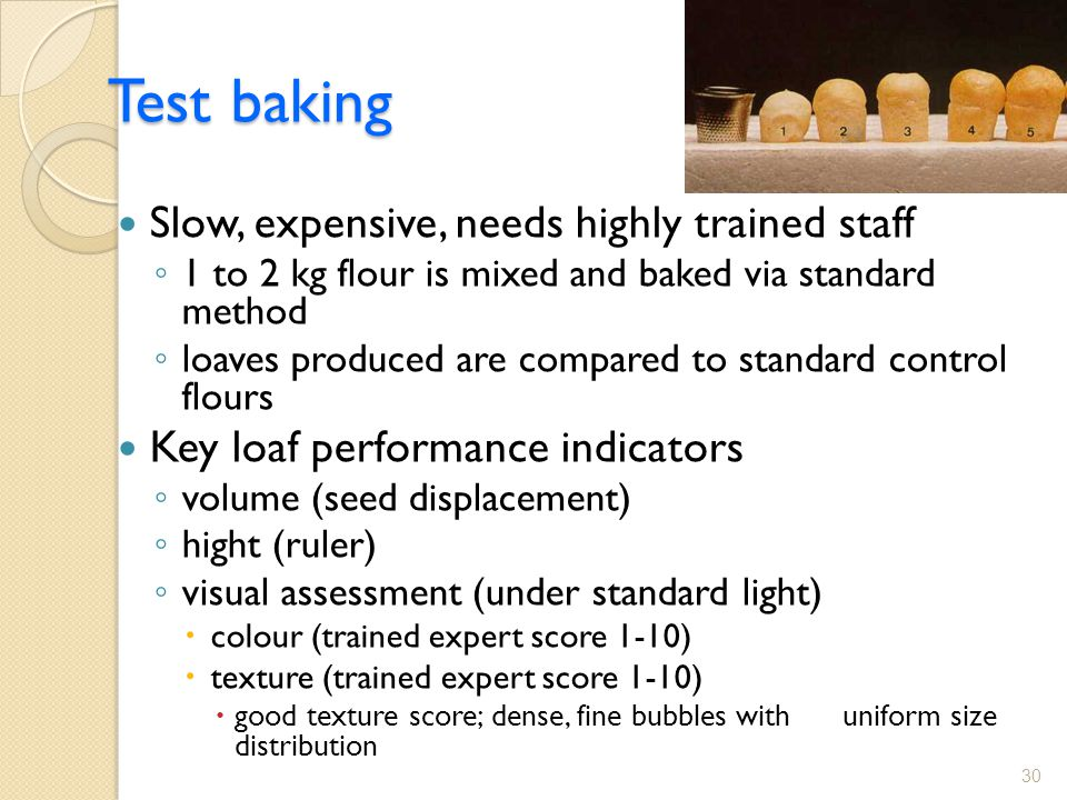 Test baking Slow, expensive, needs highly trained staff ◦ 1 to 2 kg flour is mixed and baked via standard method ◦ loaves produced are compared to standard control flours Key loaf performance indicators ◦ volume (seed displacement) ◦ hight (ruler) ◦ visual assessment (under standard light)  colour (trained expert score 1-10)  texture (trained expert score 1-10)  good texture score; dense, fine bubbles with uniform size distribution 30