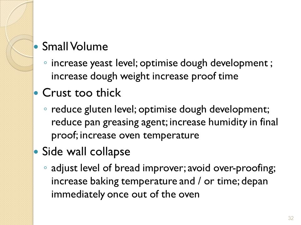 Small Volume ◦ increase yeast level; optimise dough development ; increase dough weight increase proof time Crust too thick ◦ reduce gluten level; optimise dough development; reduce pan greasing agent; increase humidity in final proof; increase oven temperature Side wall collapse ◦ adjust level of bread improver; avoid over-proofing; increase baking temperature and / or time; depan immediately once out of the oven 32
