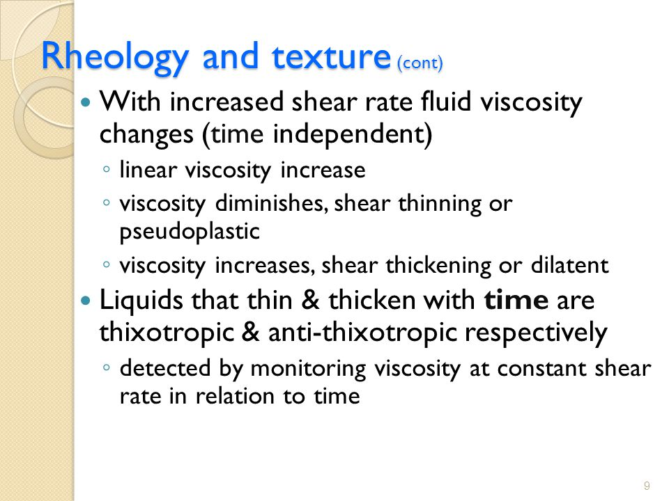 Rheology and texture (cont) With increased shear rate fluid viscosity changes (time independent) ◦ linear viscosity increase ◦ viscosity diminishes, shear thinning or pseudoplastic ◦ viscosity increases, shear thickening or dilatent Liquids that thin & thicken with time are thixotropic & anti-thixotropic respectively ◦ detected by monitoring viscosity at constant shear rate in relation to time 9