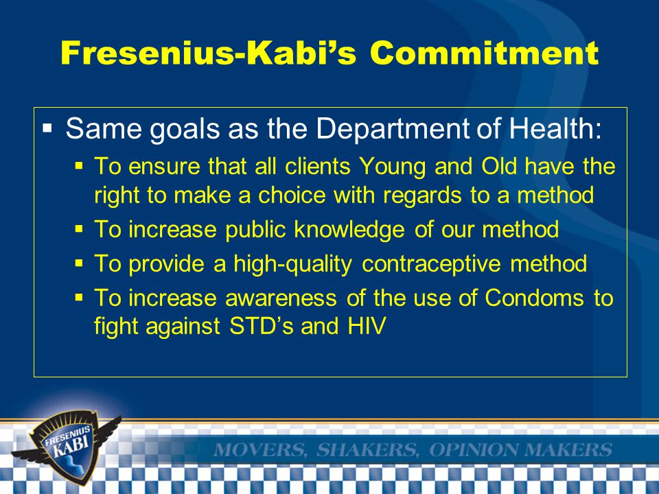 Fresenius-Kabi's Commitment  Same goals as the Department of Health:  To ensure that all clients Young and Old have the right to make a choice with regards to a method  To increase public knowledge of our method  To provide a high-quality contraceptive method  To increase awareness of the use of Condoms to fight against STD's and HIV