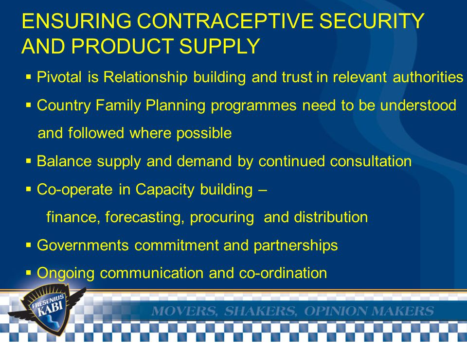ENSURING CONTRACEPTIVE SECURITY AND PRODUCT SUPPLY  Pivotal is Relationship building and trust in relevant authorities  Country Family Planning programmes need to be understood and followed where possible  Balance supply and demand by continued consultation  Co-operate in Capacity building – finance, forecasting, procuring and distribution  Governments commitment and partnerships  Ongoing communication and co-ordination