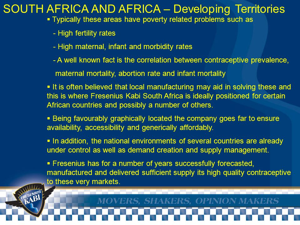 SOUTH AFRICA AND AFRICA – Developing Territories  Typically these areas have poverty related problems such as - High fertility rates - High maternal, infant and morbidity rates - A well known fact is the correlation between contraceptive prevalence, maternal mortality, abortion rate and infant mortality  It is often believed that local manufacturing may aid in solving these and this is where Fresenius Kabi South Africa is ideally positioned for certain African countries and possibly a number of others.