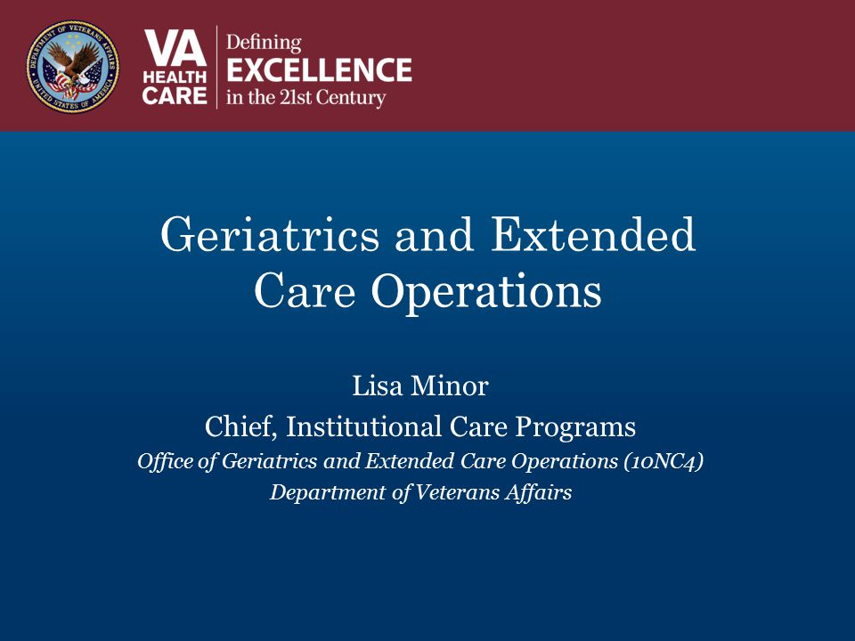 Geriatrics and Extended Care Operations Lisa Minor Chief, Institutional Care Programs Office of Geriatrics and Extended Care Operations (10NC4) Depart