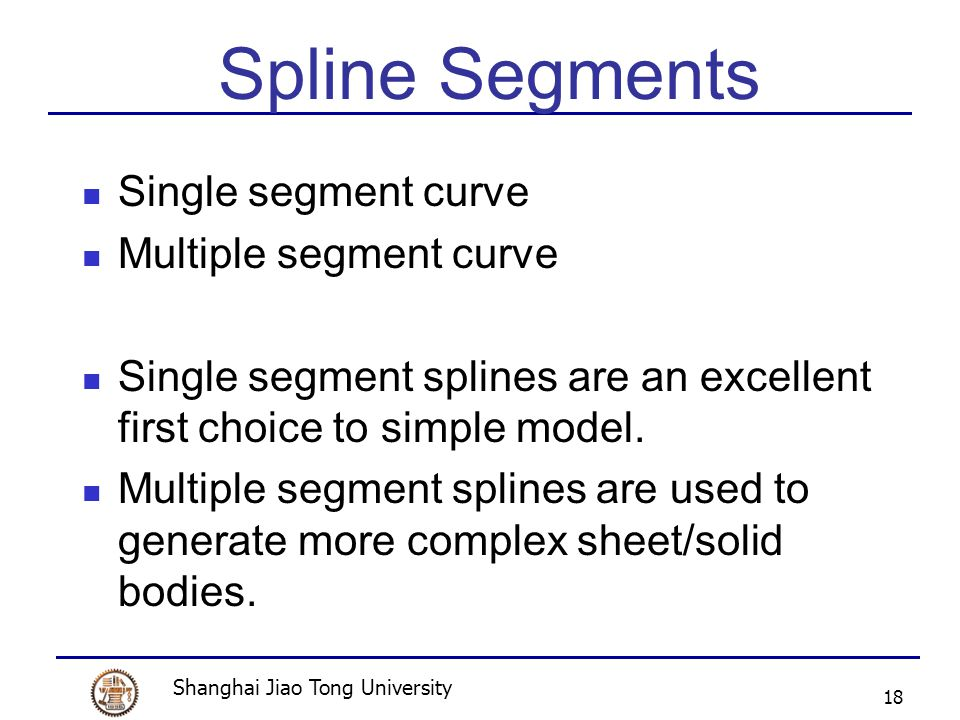 Shanghai Jiao Tong University 18 Spline Segments Single segment curve Multiple segment curve Single segment splines are an excellent first choice to simple model.