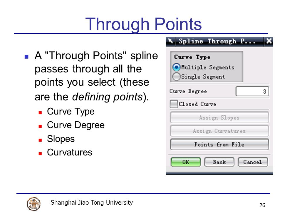 Shanghai Jiao Tong University 26 Through Points A Through Points spline passes through all the points you select (these are the defining points).