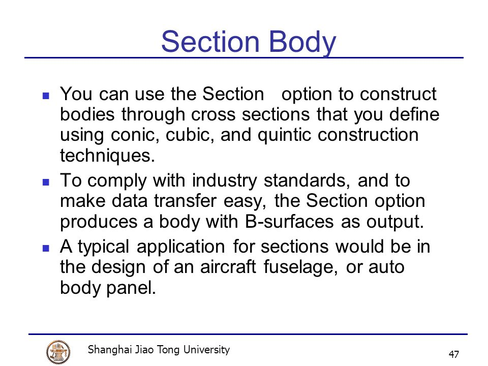 Shanghai Jiao Tong University 47 Section Body You can use the Section option to construct bodies through cross sections that you define using conic, cubic, and quintic construction techniques.