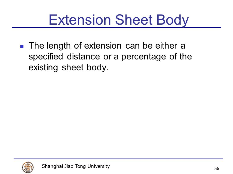 Shanghai Jiao Tong University 56 Extension Sheet Body The length of extension can be either a specified distance or a percentage of the existing sheet body.