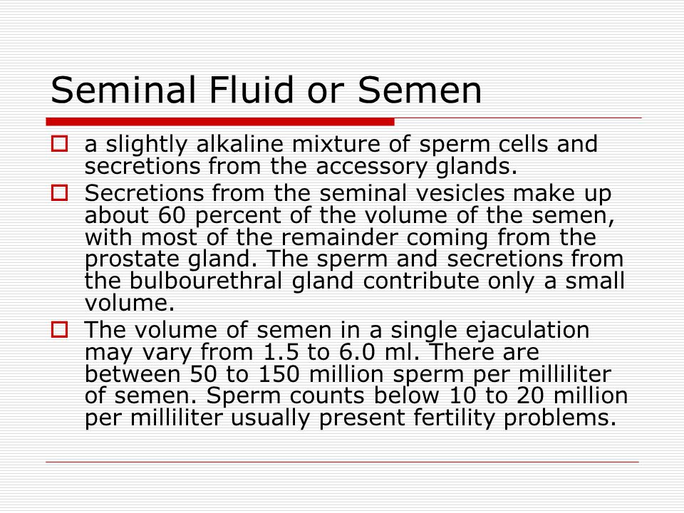 Seminal Fluid or Semen  a slightly alkaline mixture of sperm cells and secretions from the accessory glands.