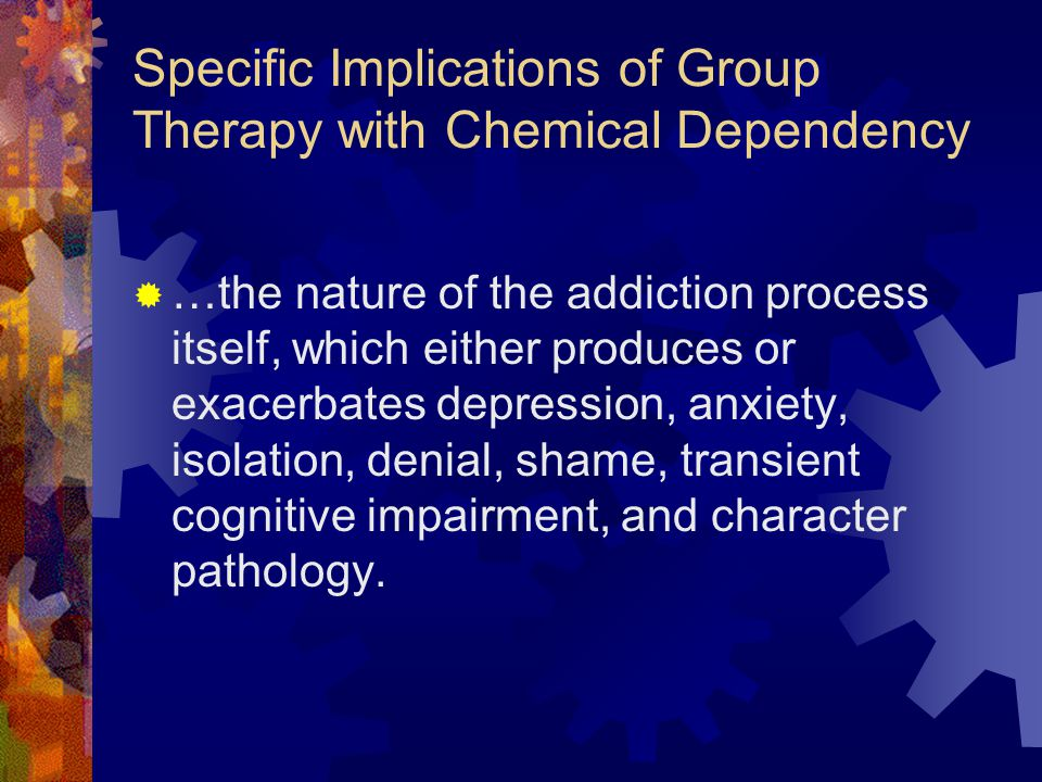 Specific Implications of Group Therapy with Chemical Dependency  …the nature of the addiction process itself, which either produces or exacerbates de