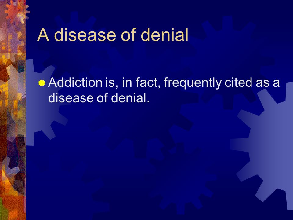 A disease of denial  Addiction is, in fact, frequently cited as a disease of denial.