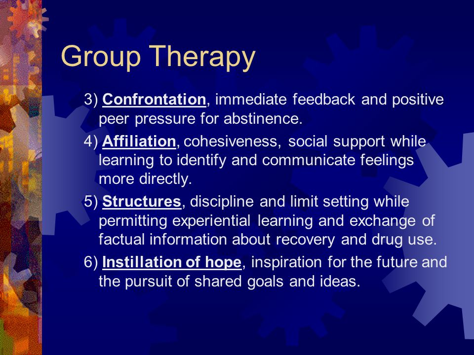 Group Therapy 3) Confrontation, immediate feedback and positive peer pressure for abstinence. 4) Affiliation, cohesiveness, social support while learn
