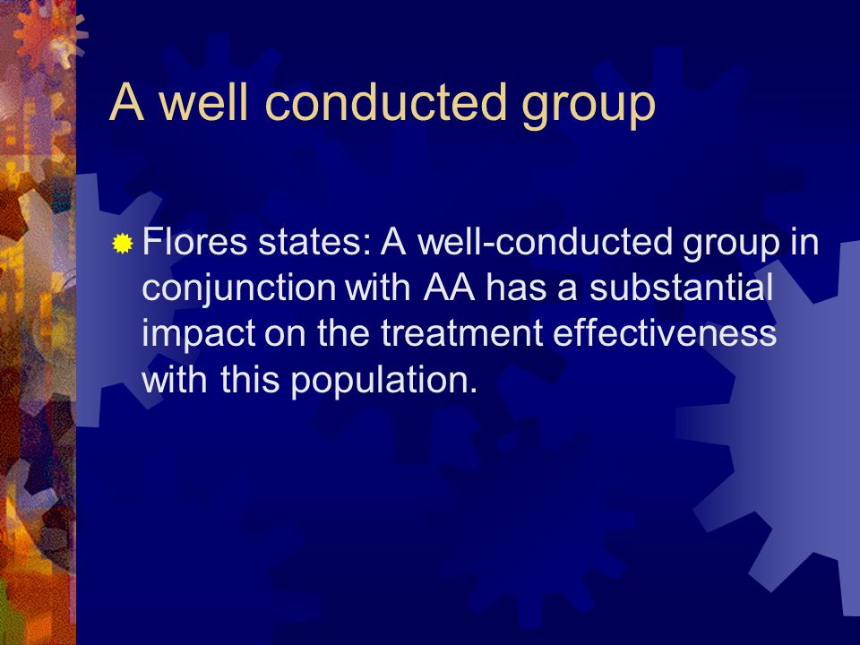 A well conducted group  Flores states: A well-conducted group in conjunction with AA has a substantial impact on the treatment effectiveness with thi