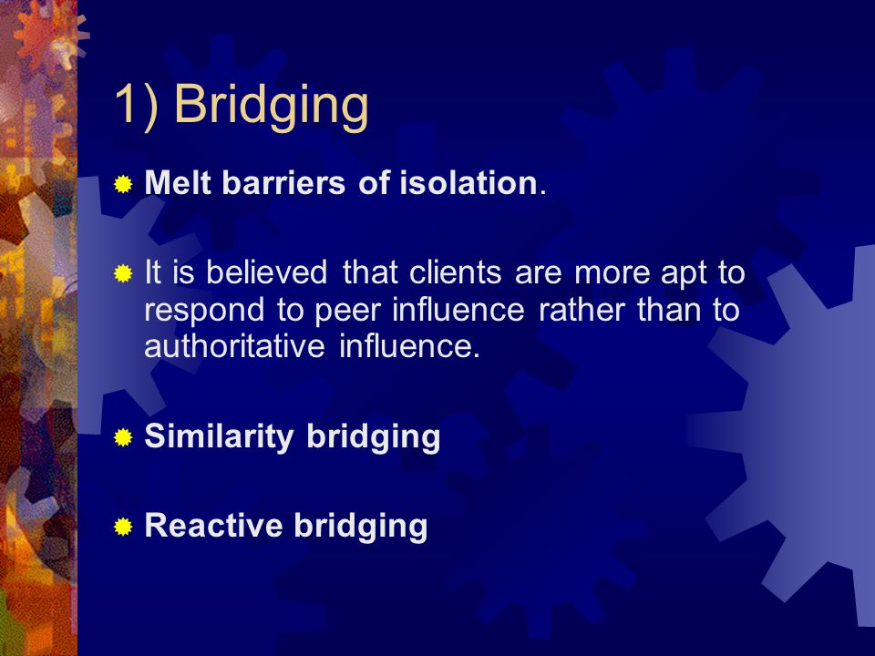 1) Bridging  Melt barriers of isolation.  It is believed that clients are more apt to respond to peer influence rather than to authoritative influen