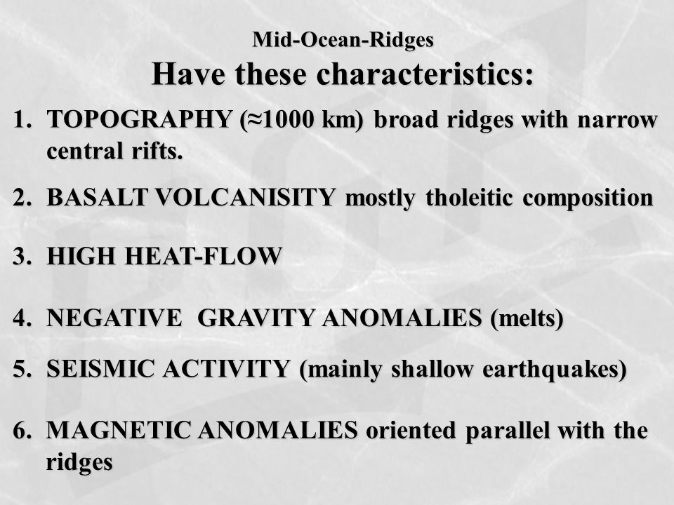 Mid-Ocean-Ridges Have these characteristics: 1.TOPOGRAPHY (≈1000 km) broad ridges with narrow central rifts. 2.BASALT VOLCANISITY mostly tholeitic com
