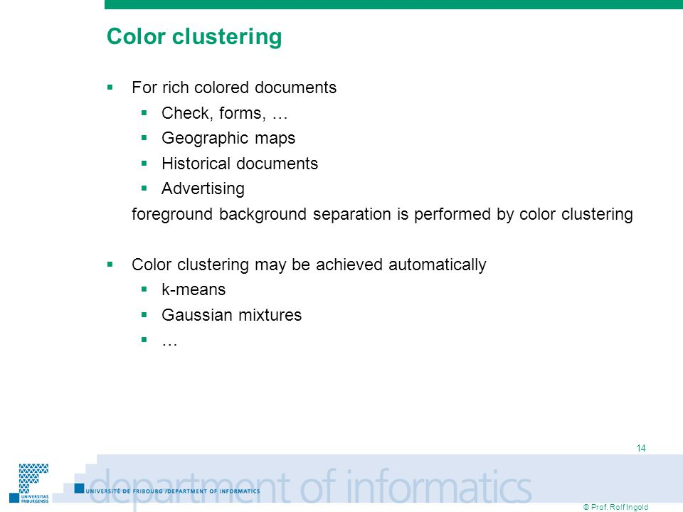 © Prof. Rolf Ingold 14 Color clustering  For rich colored documents  Check, forms, …  Geographic maps  Historical documents  Advertising foregrou