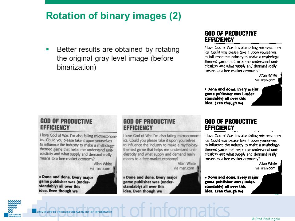 © Prof. Rolf Ingold 22 Rotation of binary images (2)‏  Better results are obtained by rotating the original gray level image (before binarization)‏